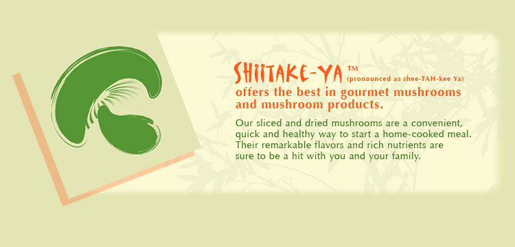 Shiitake-Ya(TM) offers the best in gourmet mushrooms and mushroom products.